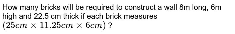 How many bricks will be required to construct a wall 8m long, 6m high and 22.5 cm thick if each brick measures `(25 cm xx 11.25 cm xx 6 cm)` ?