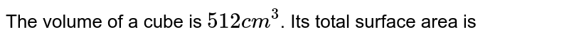The volume of a cube is `512 cm^(3)`. Its total surface area is