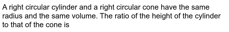 A right circular cylinder and a right circular cone have the same radius and the same volume. The ratio of the height of the cylinder to that of the cone is
