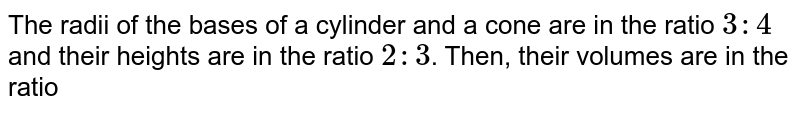 The radii of the bases of a cylinder and a cone are in the ratio `3 : 4` and their heights are in the ratio `2 : 3`. Then, their volumes are in the ratio