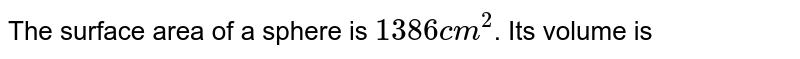 The surface area of a sphere is `1386 cm^(2)`. Its volume is