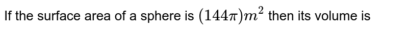 If the surface area of a sphere is `(144 pi)m^(2)` then its volume is