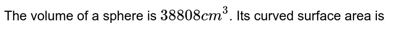 The volume of a sphere is `38808 cm^(3)`. Its curved surface area is