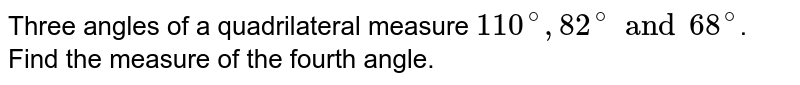 Three angles of a quadrilateral measure `110^(@), 82^(@) and 68^(@)`. Find the measure of the fourth angle.