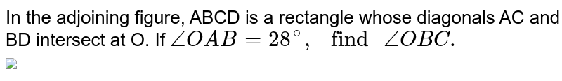 """In the adjoining figure, ABCD is a rectangle whose diagonals AC and BD intersect at O. If `angle OAB =28^(@), """" find """" angle OBC.`  <br> <img src=""""https://d10lpgp6xz60nq.cloudfront.net/physics_images/RSA_MATH_IX_C10_SLV_011_Q01.png"""" width=""""80%"""">"""