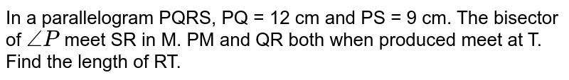 In a parallelogram PQRS, PQ = 12 cm and PS = 9 cm. The bisector of `angle P`  meet SR in M. PM and QR both when produced meet at T. Find the length  of RT.
