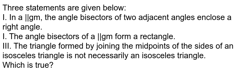 Three statements are given below: <br> I.  In a ||gm, the angle bisectors of two adjacent angles enclose a right angle.  <br> I.  The angle bisectors of a ||gm form a rectangle. <br> III.   The triangle formed by joining the midpoints of the sides of an isosceles triangle is not necessarily an isosceles triangle. <br> Which is true?