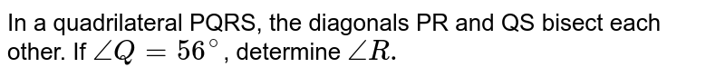 In a quadrilateral PQRS, the diagonals PR and QS bisect each other. If `angle Q = 56^(@)`, determine  `angle R.`