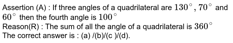 Assertion (A) : If three angles of  a quadrilateral are `130^@,70^@` and `60^@` then the fourth angle is `100^@` <br> Reason(R) : The sum of all the angle of a quadrilateral is `360^@`  <br> The correct answer is : (a) /(b)/(c )/(d).