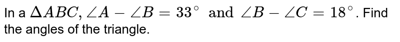 In a `DeltaABC,angleA-angleB=33^(@)andangleB-angleC=18^(@)`. Find the angles of the triangle.