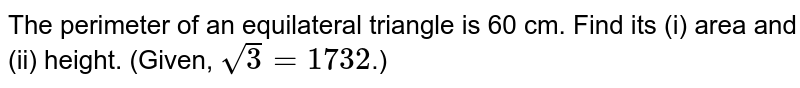 The perimeter of an equilateral triangle is 60 cm. Find its (i) area and (ii) height. (Given, `sqrt(3) = 1732`.)