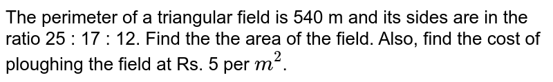The perimeter of a triangular field is 540 m and its sides are in the ratio 25 : 17 : 12. Find the the area of the field. Also, find the cost of ploughing the field at Rs. 5 per `m^(2)`.