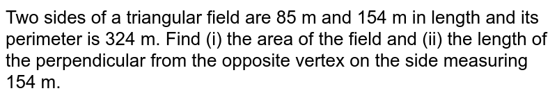 Two sides of a triangular field are 85 m and 154 m in length and its perimeter is 324 m. Find (i) the area of the field and (ii) the length of the perpendicular from the opposite vertex on the side measuring 154 m.