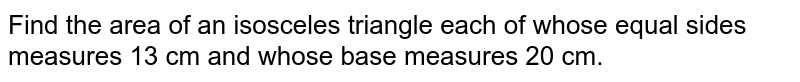 Find the area of an isosceles triangle each of whose equal sides measures 13 cm and whose base measures 20 cm.