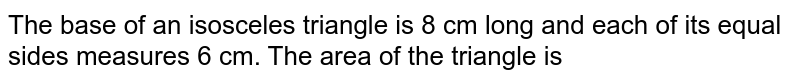 The base of an isosceles triangle is 8 cm long and each of its equal sides measures 6 cm. The area of the triangle is
