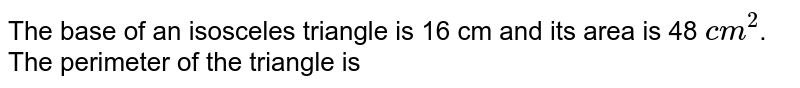 The base of an isosceles triangle is 16 cm and its area is 48 `cm^(2)`. The perimeter of the triangle is