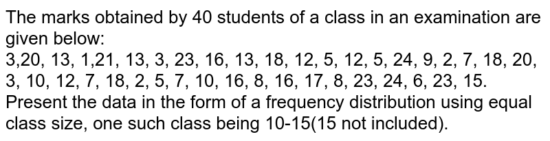The marks obtained by 40 students of a class in an examination are given below: <br> 3,20, 13, 1,21, 13, 3, 23, 16, 13, 18, 12, 5, 12, 5, 24, 9, 2, 7, 18, 20, 3, 10, 12, 7, 18, 2, 5, 7, 10, 16, 8, 16, 17, 8, 23, 24, 6, 23, 15. <br> Present the data in the form of a frequency distribution using equal class size, one such class being 10-15(15 not included).