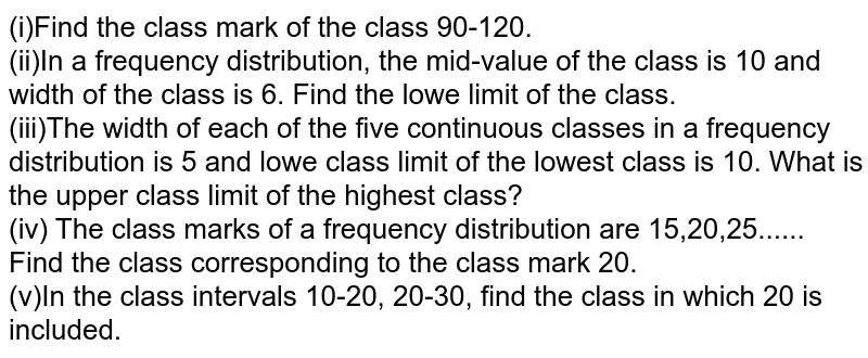 (i)Find the class mark of the class 90-120. <br> (ii)In a frequency distribution, the mid-value of the class is 10 and width of the class is 6. Find the lowe limit of the class. <br> (iii)The width of each of the five continuous classes in a frequency distribution is 5 and lowe class limit of the lowest class is 10. What is the upper class limit of the highest class? <br> (iv) The class marks of a frequency distribution are 15,20,25...... Find the class corresponding to the class mark 20. <br> (v)In the class intervals 10-20, 20-30, find the class in which 20 is included.