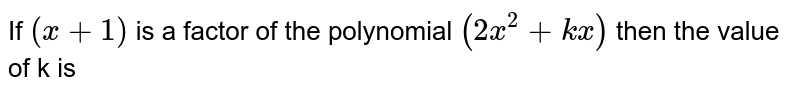 If `(x+1)` is a factor of the polynomial ` (2x^2+kx)` then the value of k is