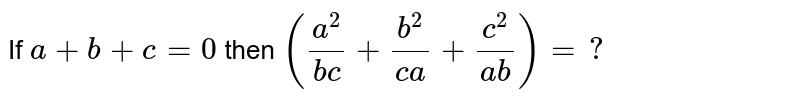 If `a+b+c=0` then `((a^2)/(bc)+(b^2)/(ca)+(c^2)/(ab))=?`