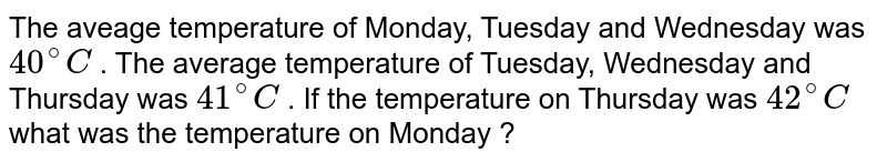 The aveage temperature of Monday, Tuesday and Wednesday was `40^(@)C` . The average temperature of Tuesday, Wednesday and Thursday was ` 41^(@) C` . If the temperature on Thursday was ` 42^(@)C`  what was the temperature on Monday ?