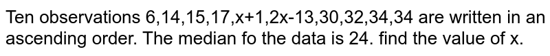 Ten observations 6,14,15,17,x+1,2x-13,30,32,34,34 are written in an ascending order. The median fo the data is 24. find the value of x.