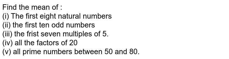 Find the mean of : <br>  (i) The first eight natural numbers <br> (ii) the first ten odd numbers <br>  (iii)  the frist seven multiples of 5. <br>  (iv)  all the factors of 20 <br>(v)  all prime numbers between 50 and 80.