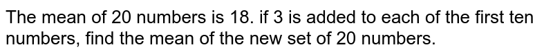 The mean of 20 numbers is 18. if 3 is added to each of the first ten numbers, find the mean of the new set of 20 numbers.