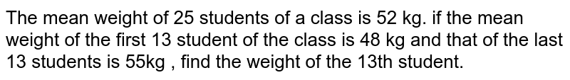 The mean weight of 25 students of a class is 52 kg. if the mean weight of the first 13 student of the class is 48 kg and that of the last 13 students is 55kg , find the weight of the 13th student.