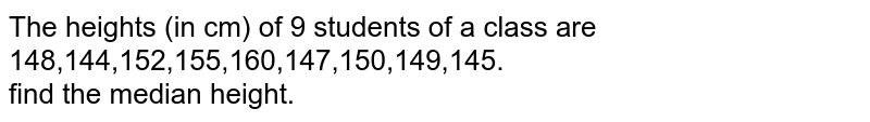 The heights (in cm) of 9 students of a class are <br> 148,144,152,155,160,147,150,149,145. <br>  find the median height.