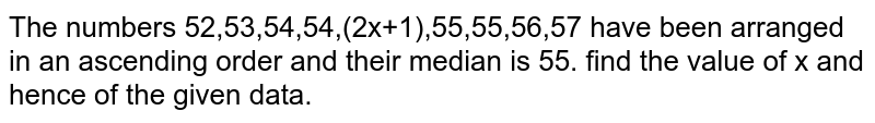 The numbers 52,53,54,54,(2x+1),55,55,56,57  have been arranged in an ascending order and their median is 55. find the value of x and hence of the given data.