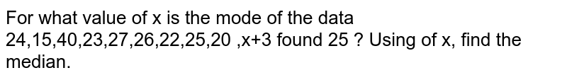 For what value of x is the mode of the data 24,15,40,23,27,26,22,25,20 ,x+3 found 25 ? Using of x, find the median.