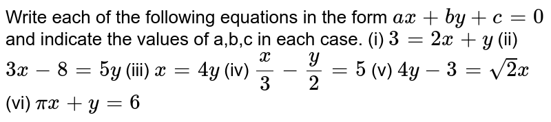 Write each of the following equations in the  form `ax+by+c=0` and indicate the values of a,b,c in each case.  (i) `3 = 2x + y` (ii)  `3x-8 = 5y`  (iii) `x=4y` (iv) `x/3- y/2=5` (v)  `4y-3 = sqrt(2) x`  (vi) `pix+ y = 6`