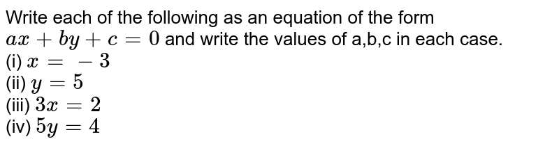 Write each of the following as  an equation of  the  form `ax+by+c=0` and write the values of a,b,c in each case. (i) `x=-3` (ii) `y=5` (iii) `3x=2` (iv) `5y=4`