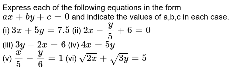 Express each of the following equations in the form `ax+by+ c = 0` and indicate the values of a,b,c in each case. (i) `3x+5y=7.5` (ii) `2x-y/5+6=0` (iii) `3y - 2x =6`   (iv) `4x=5y` (v) `x/5-y/6=1`  (vi) `sqrt(2x) + sqrt(3y) = 5`