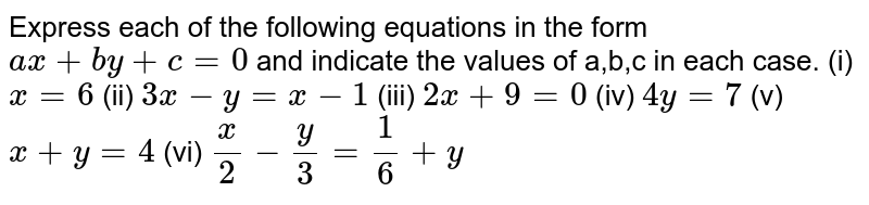 Express each of the following equations in the form `ax+by+ c = 0` and indicate the values of a,b,c in each case. (i) `x=6` (ii) `3x - y=x-1` (iii) `2x+9=0` (iv) `4y=7` (v) `x+y=4` (vi) `x/2-y/3=1/6+y`