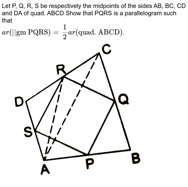 """Let P, Q, R, S be respectively the midpoints of the sides AB, BC, CD and DA of quad. ABCD Show that PQRS is a parallelogram such that <br> `ar(""""