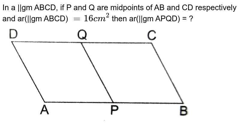 """In a   gm ABCD, if P and Q are midpoints of AB and CD respectively and ar(  gm ABCD) `= 16 cm^(2)` then ar(  gm APQD) = ?  <br> <img src=""""https://d10lpgp6xz60nq.cloudfront.net/physics_images/RSA_MATH_IX_C11_E02_020_Q01.png"""" width=""""80%"""">"""