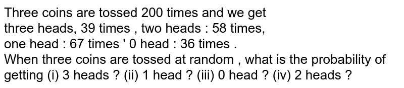 Three coins are tossed 200 times and we get <br> three heads, 39 times , two heads : 58 times, <br> one head : 67 times ' 0 head : 36 times . <br> When three coins are tossed at random , what is the probability of getting (i) 3 heads ? (ii) 1 head ? (iii) 0 head ? (iv) 2 heads ?