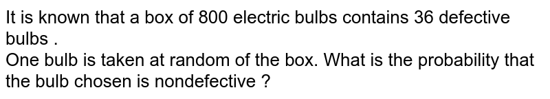 It is known that a box of 800 electric bulbs contains 36 defective bulbs . <br> One bulb is taken at random of the box. What is the probability  that the bulb chosen is nondefective ?