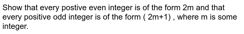Show that every postive even integer  is of the form 2m and that every positive odd integer is of the form ( 2m+1) , where m is some integer.