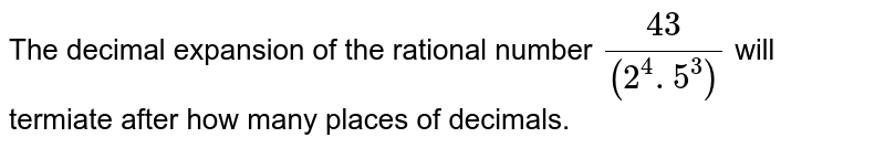 The decimal expansion of the rational number ` 43/((2^(4). 5^(3))` will termiate after how many places of decimals.