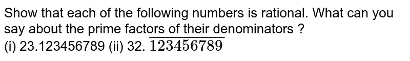 Show that each of the following numbers is rational. What can you say about the prime factors of their denominators ?  <br> (i) 23.123456789  (ii) 32. `overline(123456789)`