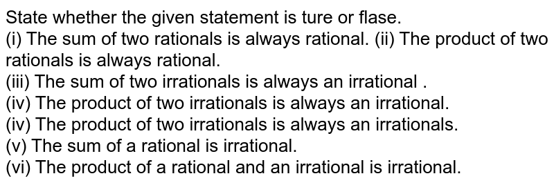 State whether the given statement is ture or flase. <br>   (i) The sum of two rationals is always rational.  (ii) The product of two rationals is always rational. <br> (iii) The sum of two irrationals is always an irrational . <br> (iv) The product of two irrationals is always an irrational. <br> (iv) The product of two irrationals is always an irrationals. <br> (v) The sum of a rational is irrational. <br>  (vi) The product  of a rational and an irrational is irrational.