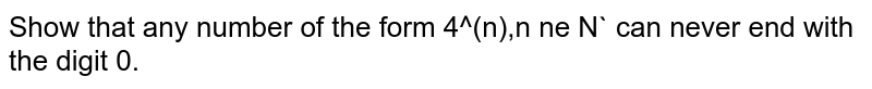 Show that any number of the form  4^(n),n ne N` can never end with  the digit 0.