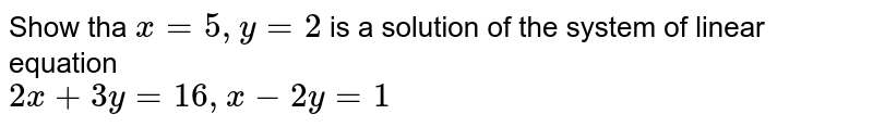 Show tha  ` x =  5, y =  2 ` is a solution  of the system  of linear equation   <br>  `  2x  +  3y  = 16,  x - 2y = 1 `