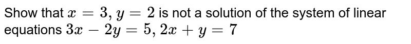Show that ` x =  3 , y = 2 ` is not a solution  of the system of  linear  equations  ` 3x  -  2y  = 5,   2 x +  y = 7`