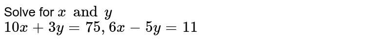 Solve for ` x and y `  using  elimination method :  <br>  `   10 x  +  3y  =  75,  6x  -  5y = 11 `