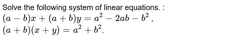 Solve  the following  system  of  linear  equations. :    <br>   ` ( a - b) x +  (a + b ) y  = a ^(2)  -  2ab - b ^(2) ` ,  <br>   ` (a + b ) (x + y )  = a ^(2)   + b ^(2)`.