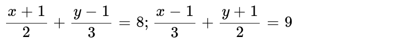 Solve for x and y :  <br>    ` (x +  1 )/(2) +  ( y - 1 )/( 3 )  = 8,  (x- 1)/(3)+  ( y + 1 )/(2) = 9` .